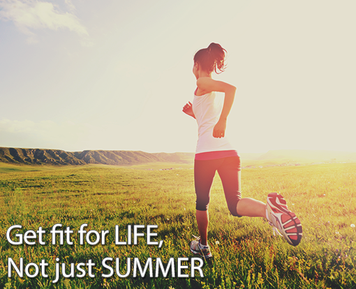 Get fit for LIFE, not just SUMMER