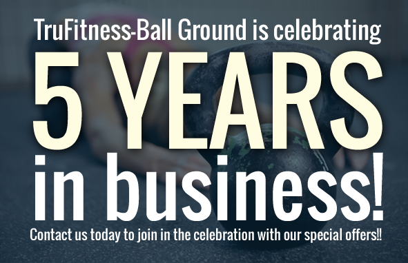 TruFitness-Ball Ground is Celebrating 5 YEARS in Business! Contact Us Today to Join in the Celebration with our Special Offers!!